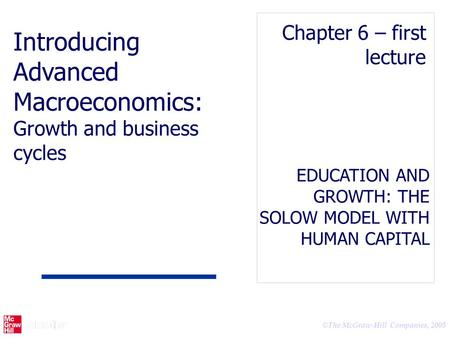 © The McGraw-Hill Companies, 2005 EDUCATION AND GROWTH: THE SOLOW MODEL WITH HUMAN CAPITAL Chapter 6 – first lecture Introducing Advanced Macroeconomics: