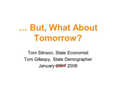 … But, What About Tomorrow? Tom Stinson, State Economist Tom Gillaspy, State Demographer January 2007 2008.