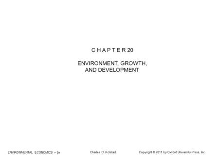 ENVIRONMENTAL ECONOMICS – 2e Charles D. Kolstad Copyright © 2011 by Oxford University Press, Inc. C H A P T E R 20 ENVIRONMENT, GROWTH, AND DEVELOPMENT.