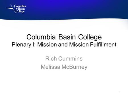 Columbia Basin College Plenary I: Mission and Mission Fulfillment Rich Cummins Melissa McBurney 1.