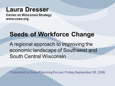 Laura Dresser Center on Wisconsin Strategy www.cows.org Seeds of Workforce Change A regional approach to improving the economic landscape of Southwest.