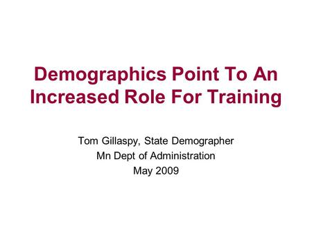Demographics Point To An Increased Role For Training Tom Gillaspy, State Demographer Mn Dept of Administration May 2009.