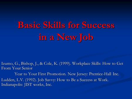 Basic Skills for Success in a New Job Izumo, G., Bishop, J., & Cole, K. (1999). Workplace Skills: How to Get From Your Senior Year to Your First Promotion.