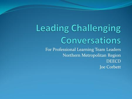 For Professional Learning Team Leaders Northern Metropolitan Region DEECD Joe Corbett.
