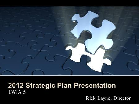 2012 Strategic Plan Presentation LWIA 5 Rick Layne, Director.