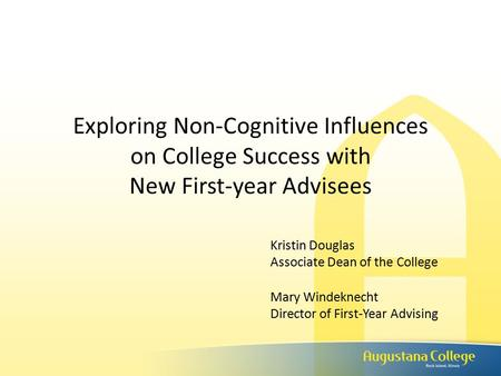 Exploring Non-Cognitive Influences on College Success with New First-year Advisees Kristin Douglas Associate Dean of the College Mary Windeknecht Director.