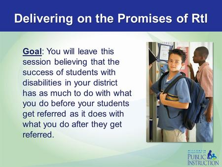 Delivering on the Promises of RtI Goal: You will leave this session believing that the success of students with disabilities in your district has as much.