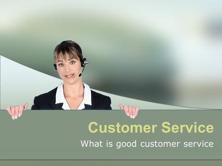 Customer Service What is good customer service. Welcome This learning resource has been designed for you to complete at a time and place to suit your.