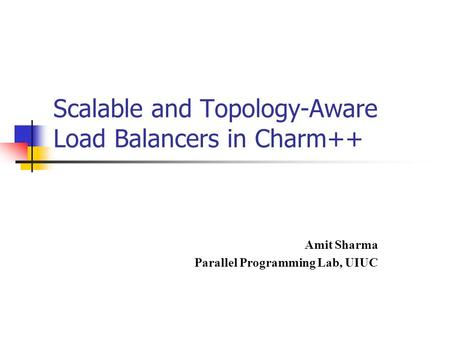 Scalable and Topology-Aware Load Balancers in Charm++ Amit Sharma Parallel Programming Lab, UIUC.