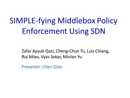 SIMPLE-fying Middlebox Policy Enforcement Using SDN Zafar Ayyub Qazi, Cheng-Chun Tu, Luis Chiang, Rui Miao, Vyas Sekar, Minlan Yu Presenter: Chen Qian.