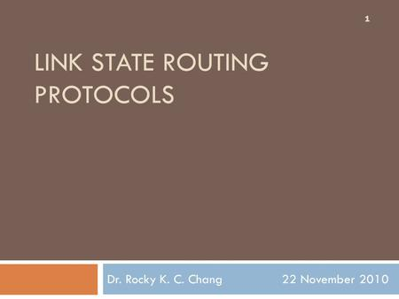 LINK STATE ROUTING PROTOCOLS Dr. Rocky K. C. Chang 22 November 2010 1.