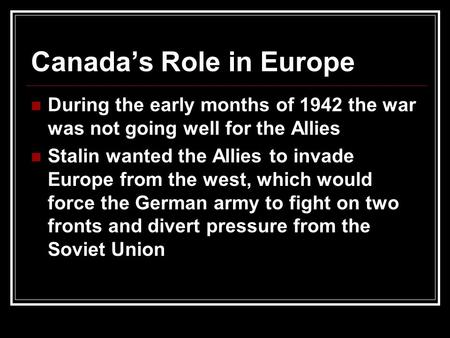 Canada's Role in Europe During the early months of 1942 the war was not going well for the Allies Stalin wanted the Allies to invade Europe from the west,