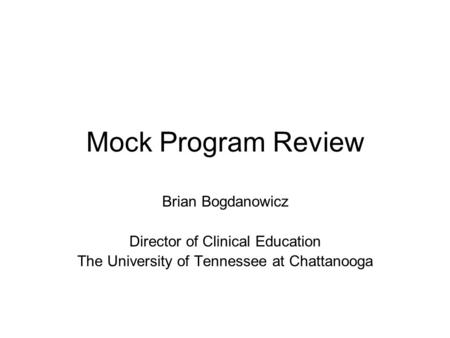 Mock Program Review Brian Bogdanowicz Director of Clinical Education The University of Tennessee at Chattanooga.