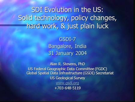 SDI Evolution in the US: Solid technology, policy changes, hard work, & just plain luck GSDI-7 Bangalore, India 31 January 2004 Alan R. Stevens, PhD US.