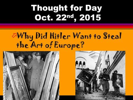 Thought for Day Oct. 22 nd, 2015 öWhy Did Hitler Want to Steal the Art of Europe?