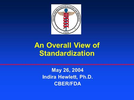 An Overall View of Standardization May 26, 2004 Indira Hewlett, Ph.D. CBER/FDA.