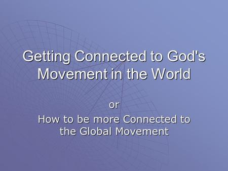 Getting Connected to God's Movement in the World or How to be more Connected to the Global Movement.