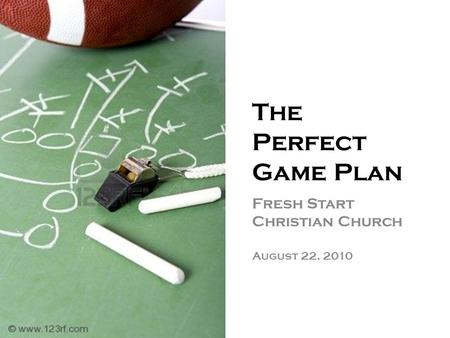 The Perfect Game Plan Fresh Start Christian Church August 22, 2010.
