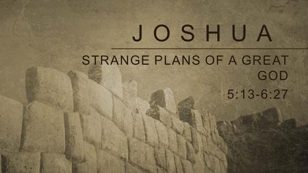 JOSHUA STRANGE PLANS OF A GREAT GOD 5:13-6:27. Strange plans of a great god God's plans can be hard to understand (6:1-4). God's character can be trusted.