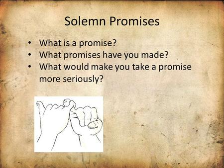 Solemn Promises What is a promise? What promises have you made? What would make you take a promise more seriously?