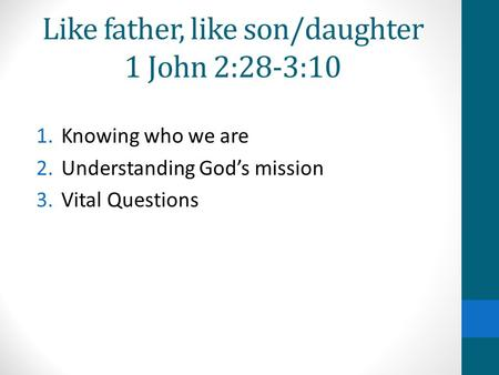 Like father, like son/daughter 1 John 2:28-3:10 1.Knowing who we are 2.Understanding God's mission 3.Vital Questions.