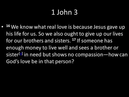 1 John 3 16 We know what real love is because Jesus gave up his life for us. So we also ought to give up our lives for our brothers and sisters. 17 If.