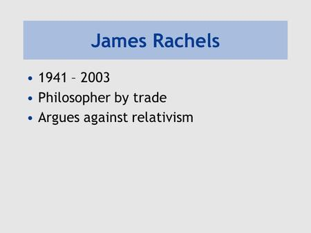 James Rachels 1941 – 2003 Philosopher by trade Argues against relativism.