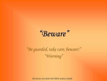 """Beware"" ""Be guarded, take care, beware!"" ""Warning"" All verses are from the NKJV unless noted."