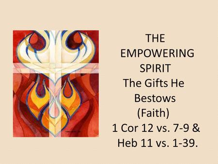 THE EMPOWERING SPIRIT The Gifts He Bestows (Faith) 1 Cor 12 vs. 7-9 & Heb 11 vs. 1-39.