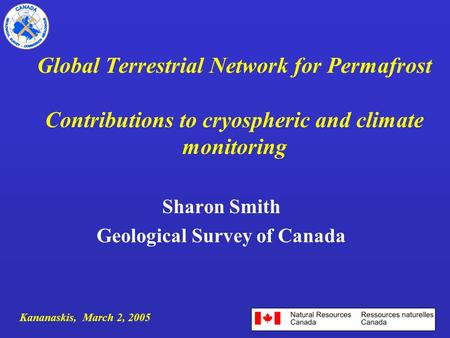 Global Terrestrial Network for Permafrost Contributions to cryospheric and climate monitoring Sharon Smith Geological Survey of Canada Kananaskis, March.