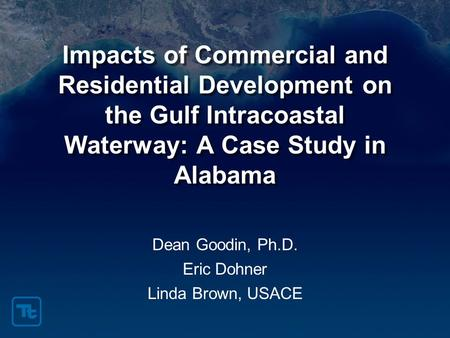 Impacts of Commercial and Residential Development on the Gulf Intracoastal Waterway: A Case Study in Alabama Dean Goodin, Ph.D. Eric Dohner Linda Brown,