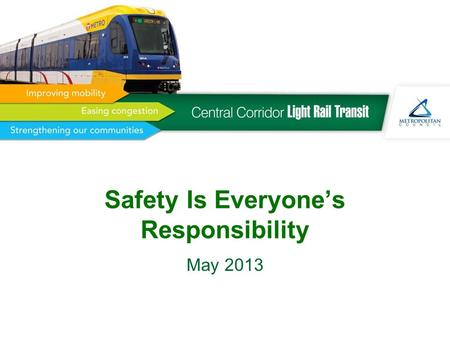 Safety Is Everyone's Responsibility May 2013. 2 Today's Agenda Central Corridor Light Rail Overview Safety Outreach Program –Do's and Don'ts –Safety video.