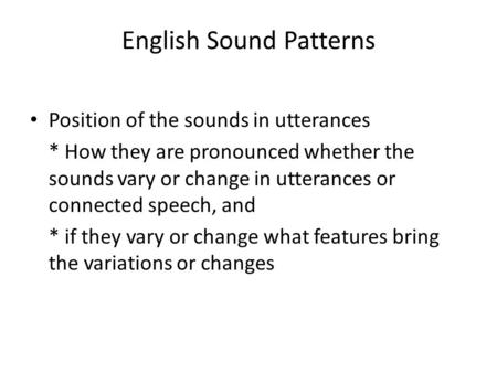 English Sound Patterns Position of the sounds in utterances * How they are pronounced whether the sounds vary or change in utterances or connected speech,