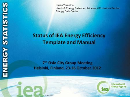 © OECD/IEA 2011 Status of IEA Energy Efficiency Template and Manual 7 th Oslo City Group Meeting Helsinki, Finland, 23-26 October 2012 Karen Treanton Head.