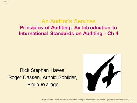 [Hayes, Dassen, Schilder and Wallage, Principles of Auditing An Introduction to ISAs, edition 2.1] © Pearson Education Limited 2007 Slide 4.1 An Auditor's.