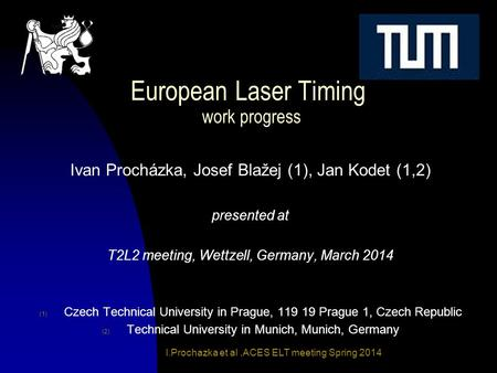 I.Prochazka et al,ACES ELT meeting Spring 2014 European Laser Timing work progress Ivan Procházka, Josef Blažej (1), Jan Kodet (1,2) presented at T2L2.