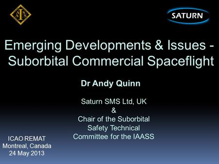 Emerging Developments & Issues - Suborbital Commercial Spaceflight Dr Andy Quinn Saturn SMS Ltd, UK & Chair of the Suborbital Safety Technical Committee.