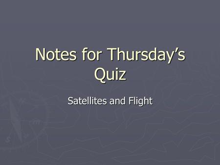 Notes for Thursday's Quiz Satellites and Flight. What is a Satellite? ► an object that revolves around another object in a path called an orbit ► Can.