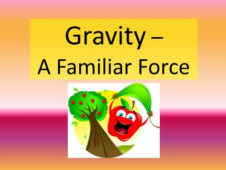 Gravity – A Familiar Force. Gravitational Force Gravitational force – an attractive force that every object in the universe exerts on every other object.