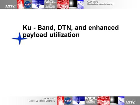 NASA MSFC Mission Operations Laboratory MSFC NASA MSFC Mission Operations Laboratory Ku - Band, DTN, and enhanced payload utilization.