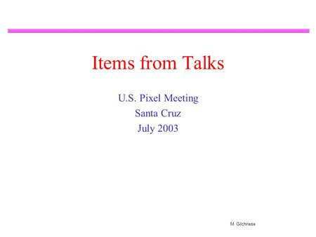 M. Gilchriese Items from Talks U.S. Pixel Meeting Santa Cruz July 2003.