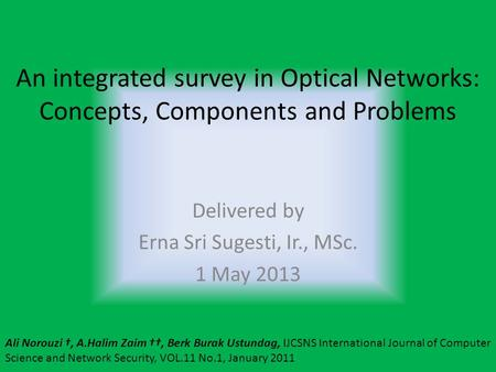An integrated survey in Optical Networks: Concepts, Components and Problems Delivered by Erna Sri Sugesti, Ir., MSc. 1 May 2013 Ali Norouzi †, A.Halim.