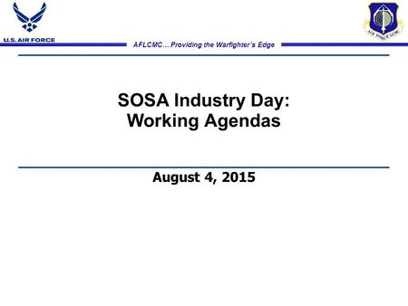 AFLCMC… Providing the Warfighter's Edge SOSA Industry Day: Working Agendas August 4, 2015.