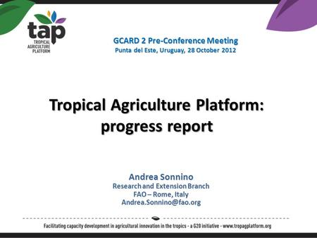 Andrea Sonnino Research and Extension Branch FAO – Rome, Italy Tropical Agriculture Platform: progress report GCARD 2 Pre-Conference.