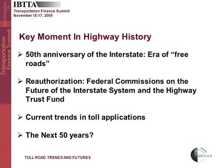 "Transportation Finance Summit November 15-17, 2005 Key Moment In Highway History  50th anniversary of the Interstate: Era of ""free roads""  Reauthorization:"
