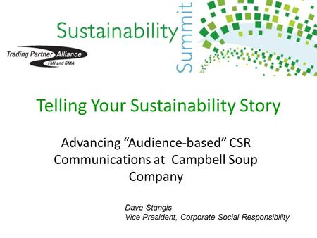 "Telling Your Sustainability Story Advancing ""Audience-based"" CSR Communications at Campbell Soup Company Dave Stangis Vice President, Corporate Social."
