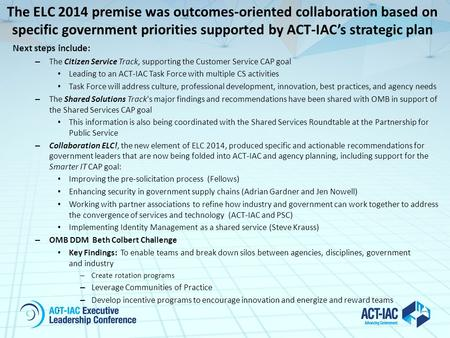 The ELC 2014 premise was outcomes-oriented collaboration based on specific government priorities supported by ACT-IAC's strategic plan Next steps include: