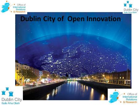 "Dublin City of Open Innovation. "" The 19 th century was a century of empires. The 20 th Century was the century of nation states. The 21 st Century is."