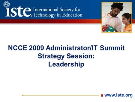 Www.iste.org NCCE 2009 Administrator/IT Summit Strategy Session: Leadership.