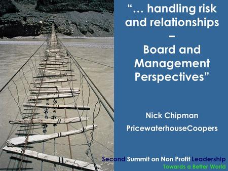 "Towards a Better World ""… handling risk and relationships – Board and Management Perspectives"" Nick Chipman PricewaterhouseCoopers Second Summit on Non."
